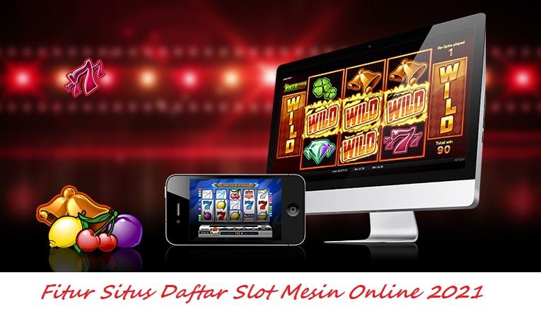 Fitur Situs Daftar Slot Mesin Online 2021